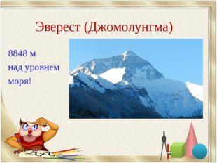 Эверест (Джомолунгма) 8848 м над уровнем моря!