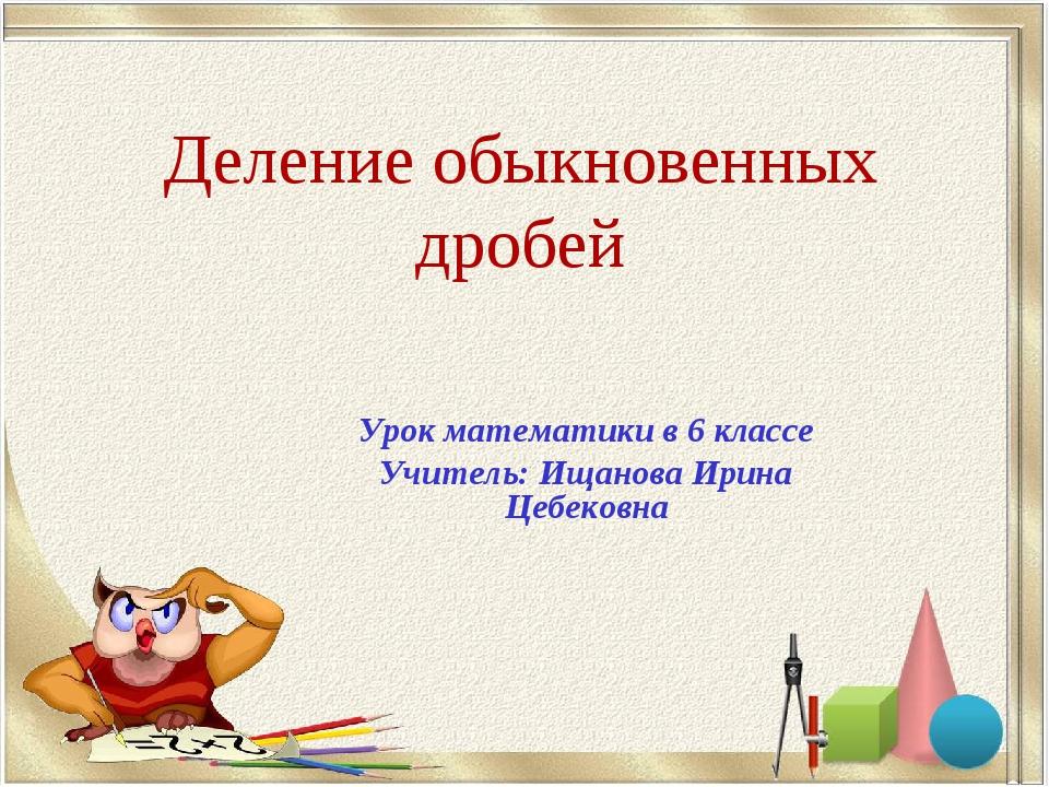 Деление обыкновенных дробей Урок математики в 6 классе Учитель: Ищанова Ирина...
