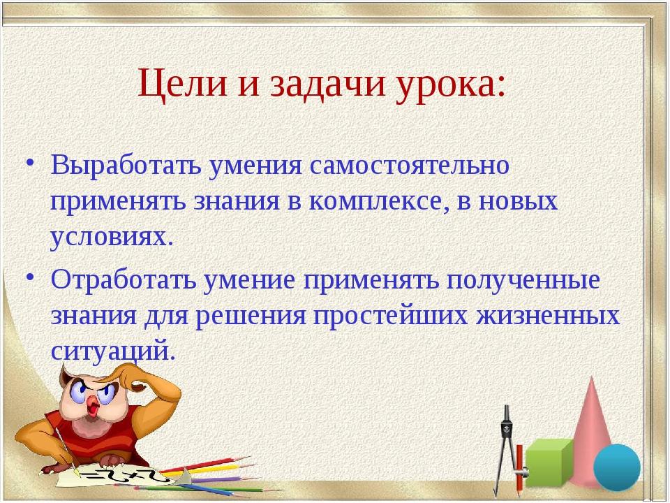 Цели и задачи урока: Выработать умения самостоятельно применять знания в комп...