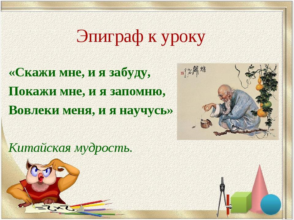 Эпиграф к уроку «Скажи мне, и я забуду, Покажи мне, и я запомню, Вовлеки меня...