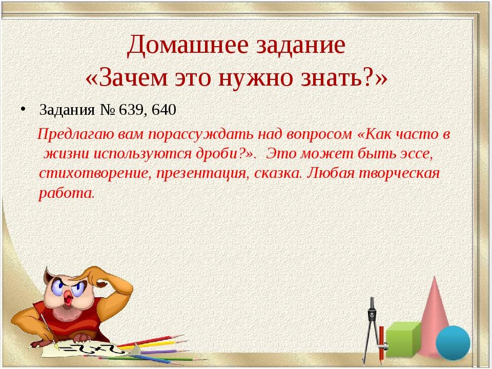 Домашнее задание «Зачем это нужно знать?» Задания № 639, 640 Предлагаю вам по...