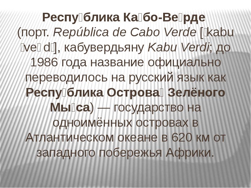 Респу́блика Ка́бо-Ве́рде (порт. República de Cabo Verde [ˈkabu ˈveɾdɨ], кабув...