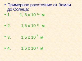 Примерное расстояние от Земли до Солнца: 1. 1, 5 х 10 14 м 2. 1,5 х 10 11 м 3