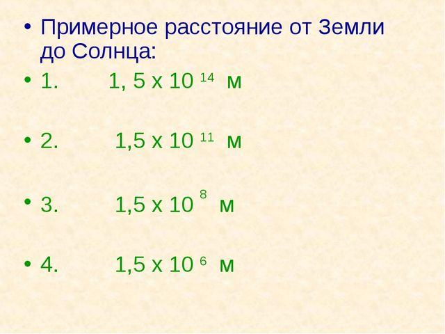 Примерное расстояние от Земли до Солнца: 1. 1, 5 х 10 14 м 2. 1,5 х 10 11 м 3...