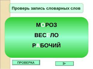ПРОВЕРКА Проверь запись словарных слов МОРОЗ ВЕСЕЛО РАБОЧИЙ