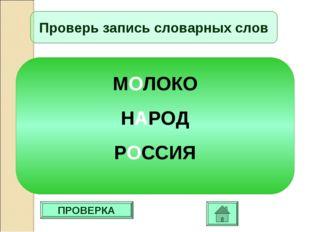 ПРОВЕРКА Проверь запись словарных слов МОЛОКО НАРОД РОССИЯ