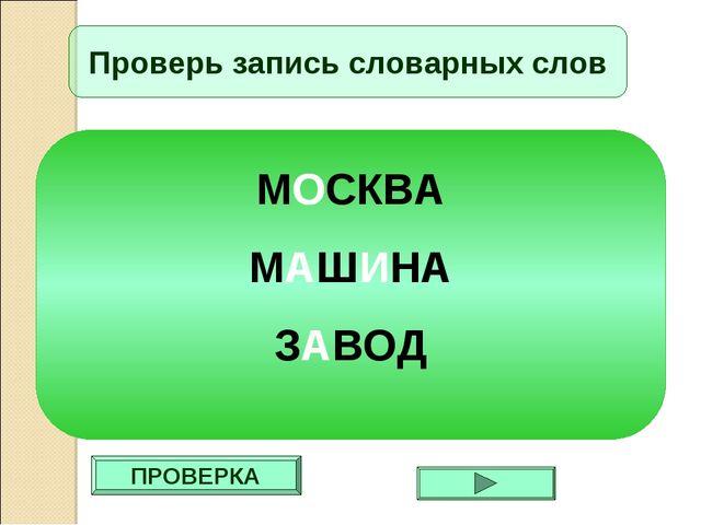 ПРОВЕРКА Проверь запись словарных слов МОСКВА МАШИНА ЗАВОД