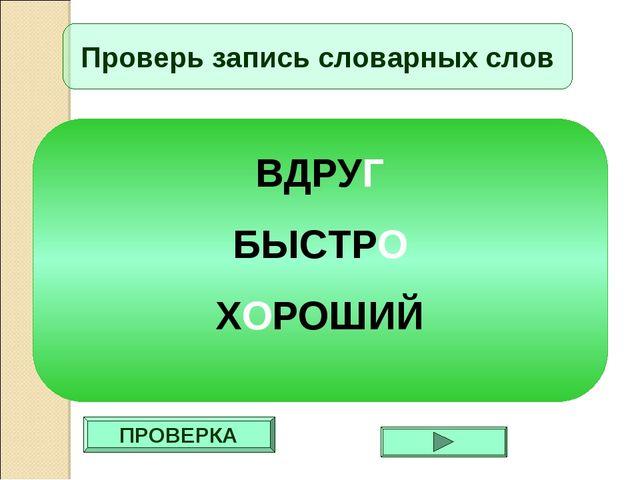 ПРОВЕРКА Проверь запись словарных слов ВДРУГ БЫСТРО ХОРОШИЙ