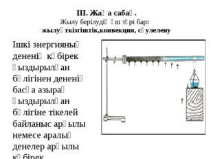 ІІІ. Жаңа сабақ. Жылу берілудің үш түрі бар: жылуөткізгіштік,конвекция, сәуле