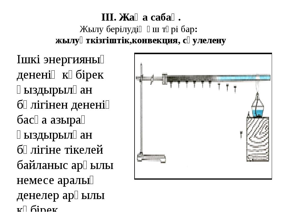 ІІІ. Жаңа сабақ. Жылу берілудің үш түрі бар: жылуөткізгіштік,конвекция, сәуле...