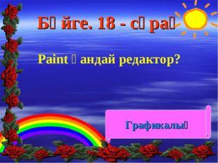 Бәйге. 18 - сұрақ Paint қандай редактор? Графикалық