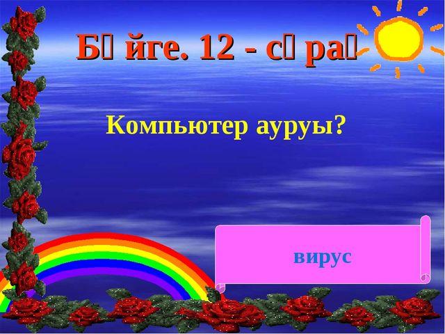 Бәйге. 12 - сұрақ Компьютер ауруы? вирус