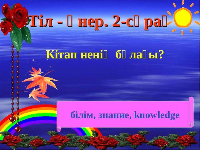 Тіл - өнер. 2-сұрақ Кітап ненің бұлағы? білім, знание, knowledge
