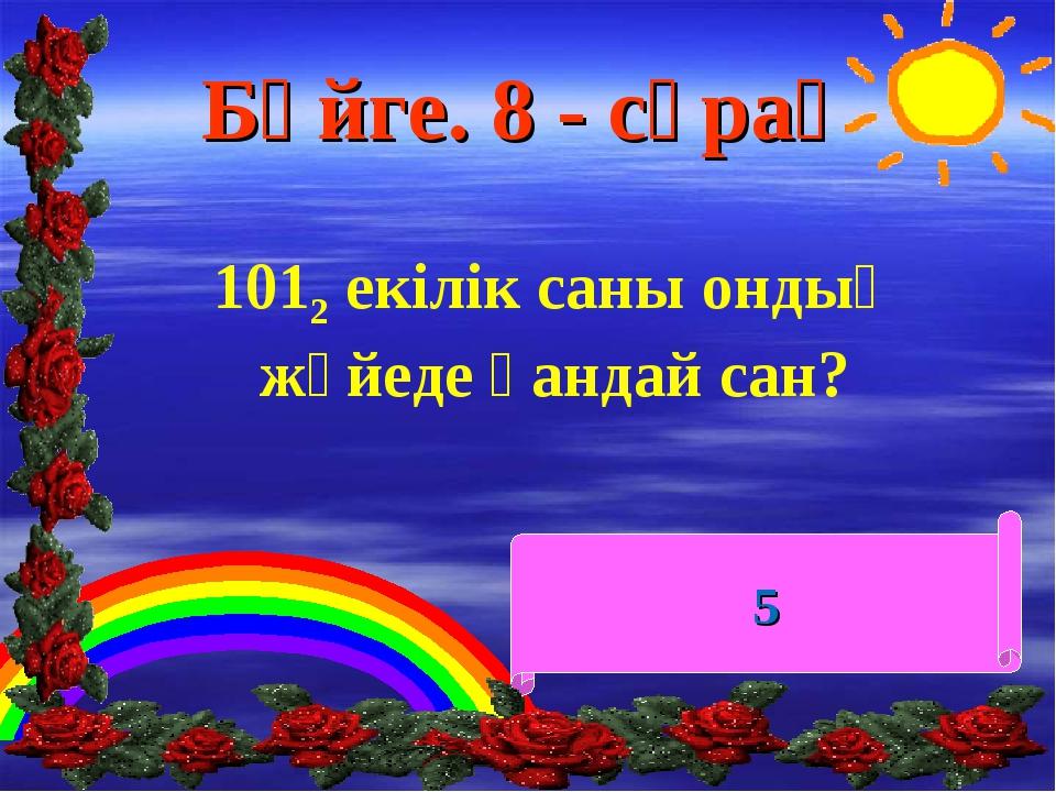 Бәйге. 8 - сұрақ 1012 екілік саны ондық жүйеде қандай сан? 5
