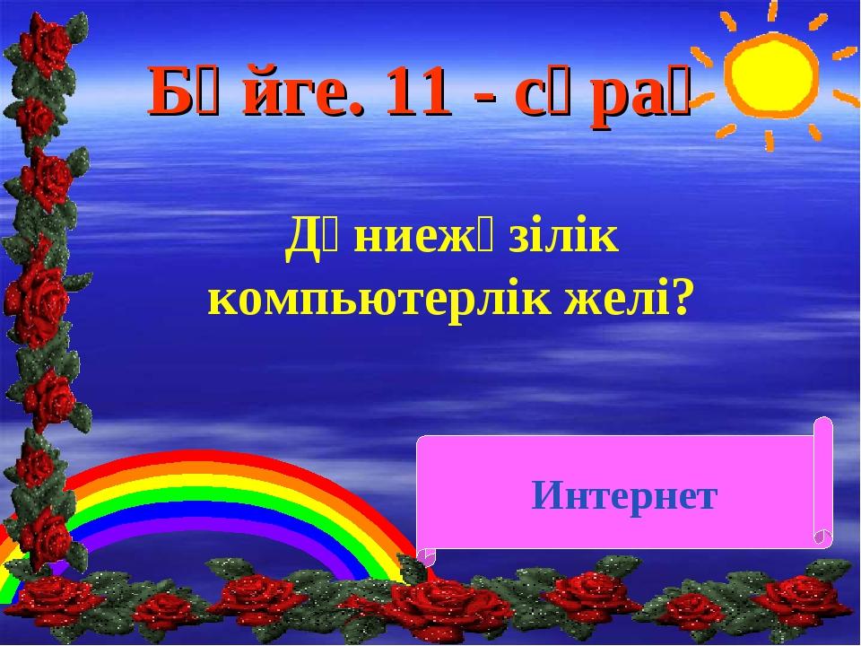 Бәйге. 11 - сұрақ Дүниежүзілік компьютерлік желі? Интернет