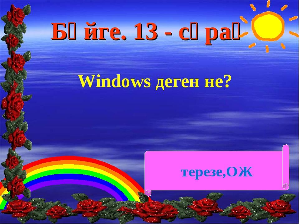 Бәйге. 13 - сұрақ Windows деген не? терезе,ОЖ