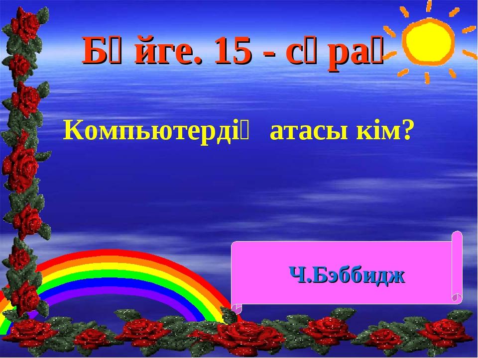 Бәйге. 15 - сұрақ Компьютердің атасы кім? Ч.Бэббидж