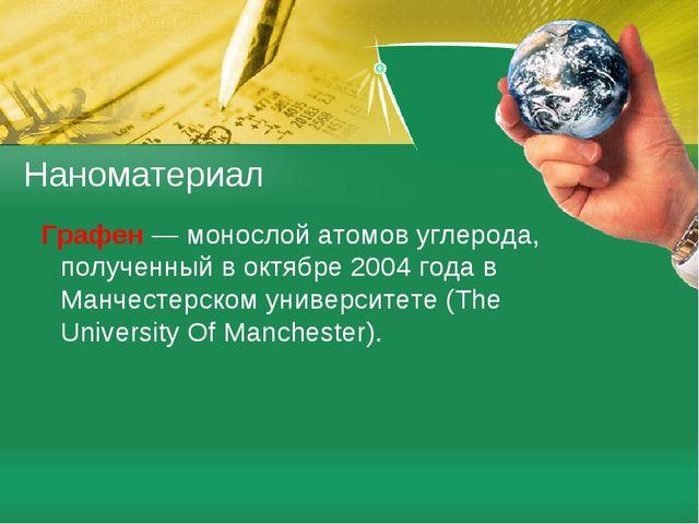 Графен — монослой атомов углерода, полученный в октябре 2004 года в Манчесте...