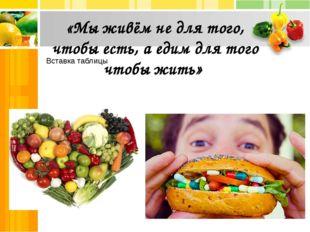«Мы живём не для того, чтобы есть, а едим для того чтобы жить»