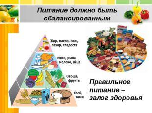 Питание должно быть сбалансированным Правильное питание – залог здоровья