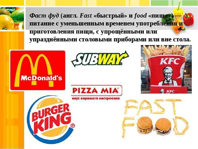 Фаст фуд (англ. Fast «быстрый» и food «пища») — питание с уменьшенным времене...