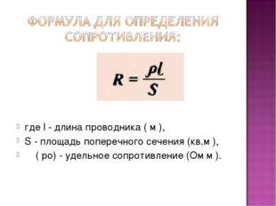 где l - длина проводника ( м ), S - площадь поперечного сечения (кв.м ), ρ (