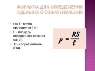 где l - длина проводника ( м ), S - площадь поперечного сечения (кв.м ), R -