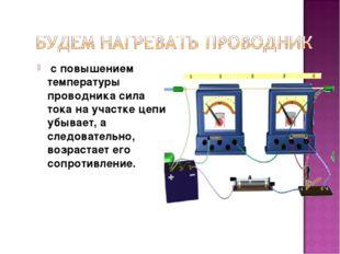 с повышением температуры проводника сила тока на участке цепи убывает, а сле