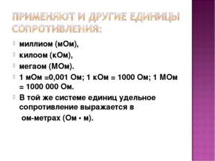 миллиом (мОм), килоом (кОм), мегаом (МОм). 1 мОм =0,001 Ом; 1 кОм = 1000 Ом;