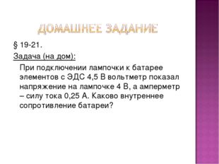 § 19-21. Задача (на дом): При подключении лампочки к батарее элементов с ЭДС