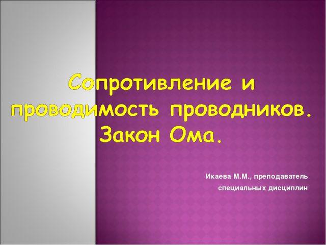 Икаева М.М., преподаватель специальных дисциплин