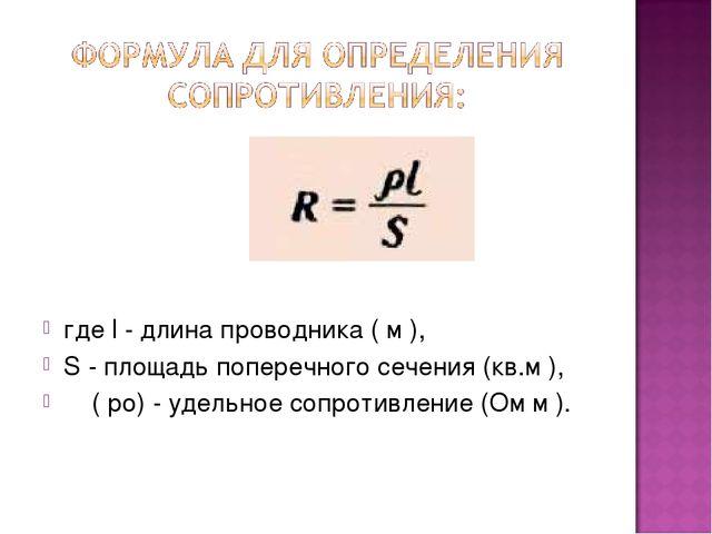 где l - длина проводника ( м ), S - площадь поперечного сечения (кв.м ), ρ (...