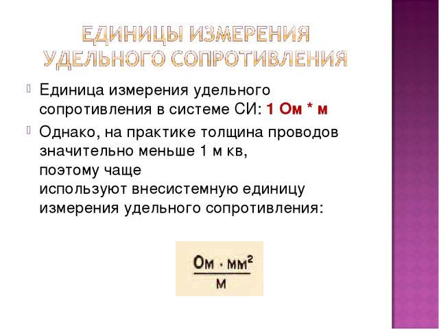 Единица измеренияудельного сопротивления в системе СИ: 1 Ом * м Однако,на п...