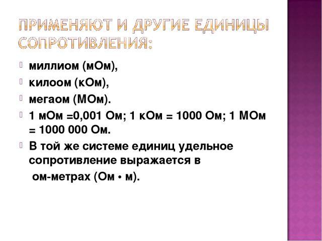 миллиом (мОм), килоом (кОм), мегаом (МОм). 1 мОм =0,001 Ом; 1 кОм = 1000 Ом;...