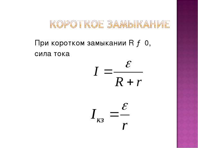 При коротком замыкании R → 0, сила тока