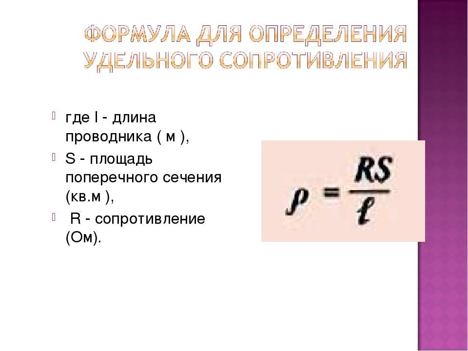 где l - длина проводника ( м ), S - площадь поперечного сечения (кв.м ), R -...