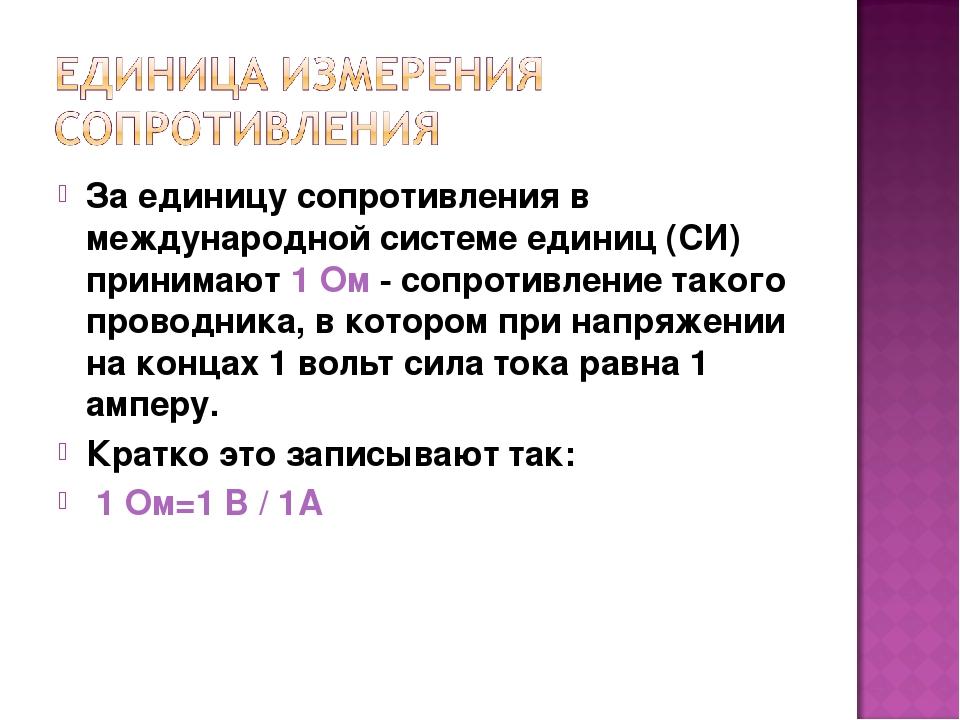 За единицу сопротивления в международной системе единиц (СИ) принимают 1 Ом -...