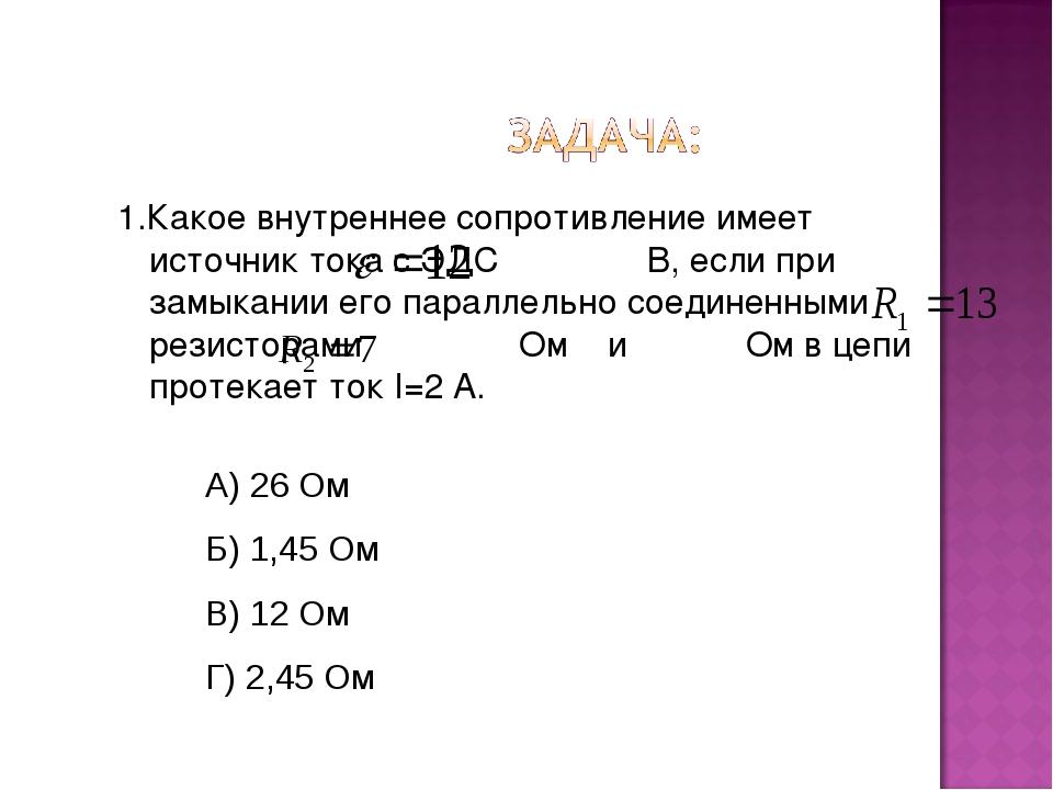 1.Какое внутреннее сопротивление имеет источник тока с ЭДС В, если при замыка...