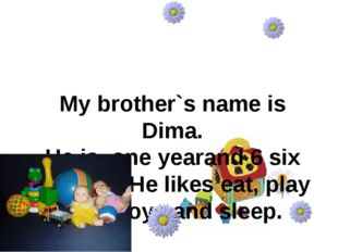 My brother`s name is Dima. He is one yearand 6 six months. He likes eat, pla