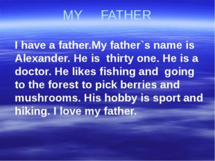 MY FATHER I have a father.My father`s name is Alexander. He is thirty one. He