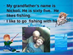 My grandfather's name is Nickoli. He is sixty five. He likes fishing. I like