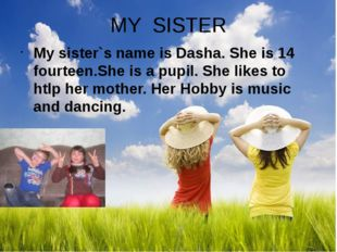 MY SISTER My sister`s name is Dasha. She is 14 fourteen.She is a pupil. She l