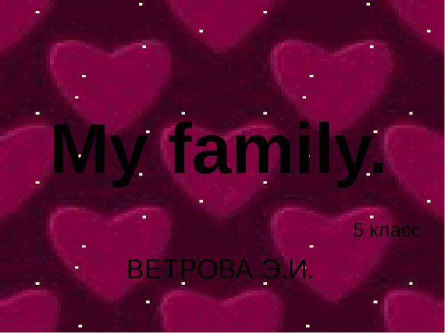 My family. ВЕТРОВА Э.И. 5 класс