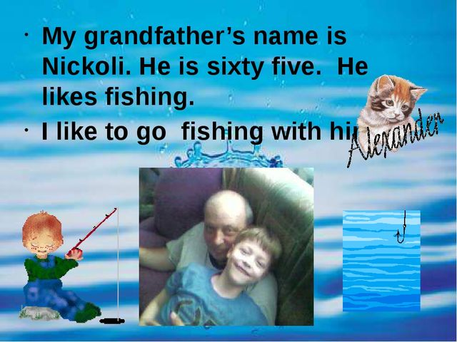 My grandfather's name is Nickoli. He is sixty five. He likes fishing. I like...