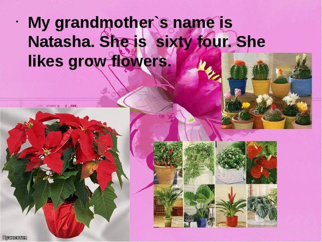 My grandmother`s name is Natasha. She is sixty four. She likes grow flowers.