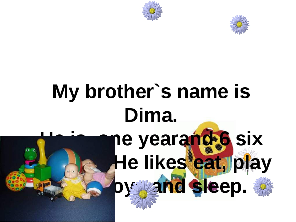 My brother`s name is Dima. He is one yearand 6 six months. He likes eat, pla...