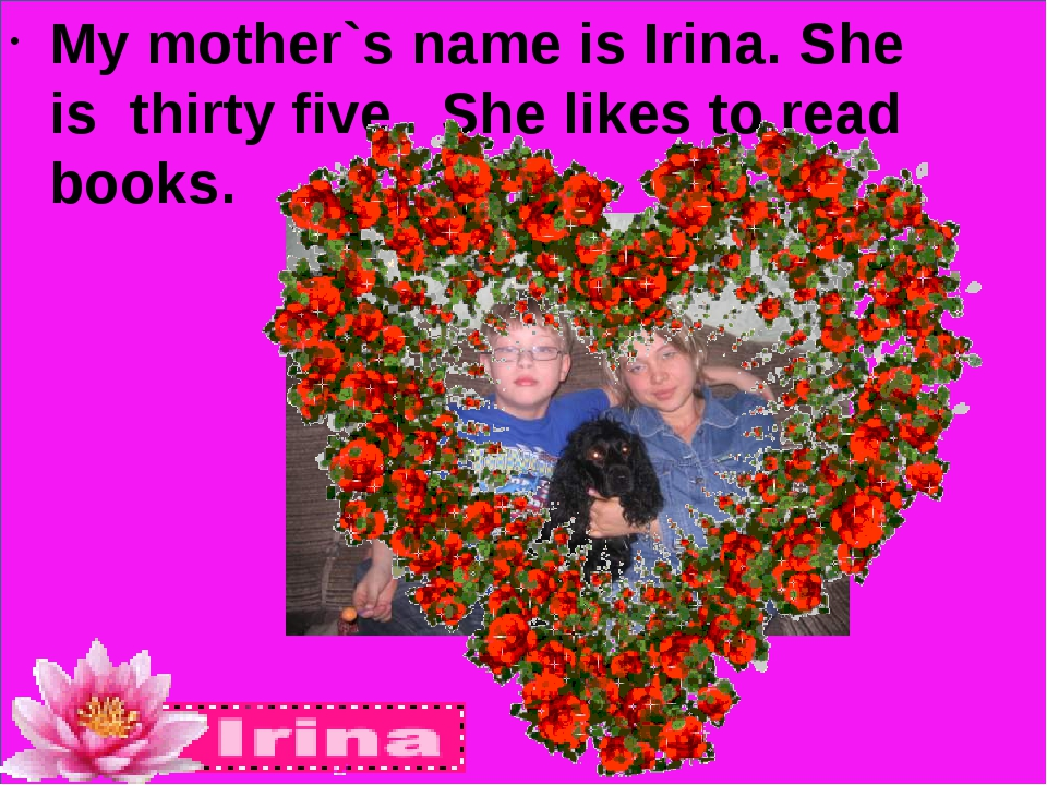 My mother`s name is Irina. She is thirty five. She likes to read books.
