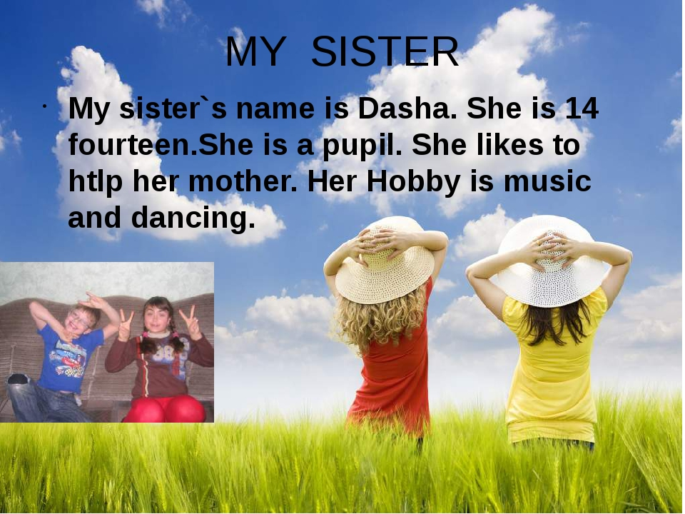 MY SISTER My sister`s name is Dasha. She is 14 fourteen.She is a pupil. She l...