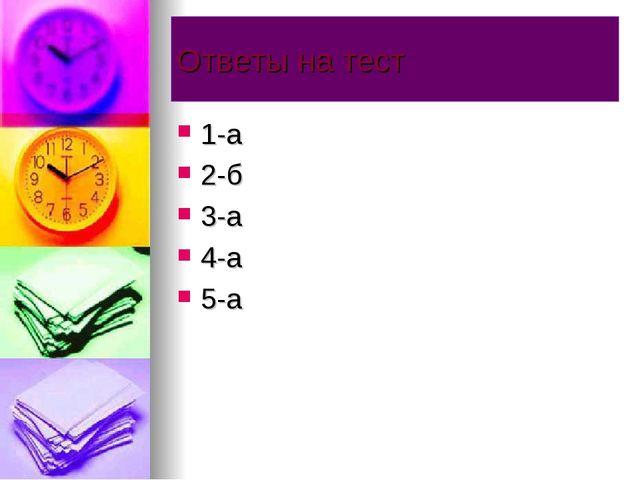 Ответы на тест 1-а 2-б 3-а 4-а 5-а