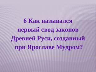 6 Как назывался первый свод законов Древней Руси, созданный при Ярославе Мудр